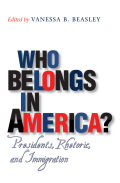 Who Belongs in America?: Presidents, Rhetoric, and Immigration