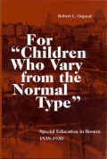 "For ""Children Who Vary from the Normal Type"": Special Education in Boston, 1838-1930"