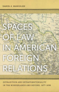 Spaces of Law in American Foreign Relations: Extradition and Extraterritoriality in the Borderlands and Beyond, 1877-1898