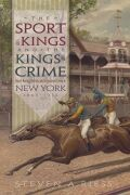 The Sport of Kings and the Kings of Crime: Horse Racing, Politics, and Organized Crime in New York, 1865-1913