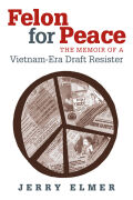 Felon for Peace: The Memoir of a Vietnam-Era Draft Resister