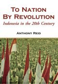 To Nation by Revolution: Indonesia in the 20th Century