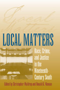 Local Matters: Race, Crime, and Justice in the Nineteenth-Century South