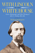 With Lincoln in the White House: Letters, Memoranda, and other Writings of John G. Nicolay, 1860-1865