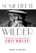 Some Like It Wilder: The Life and Controversial Films of Billy Wilder