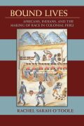 Bound Lives: Africans, Indians, and the Making of Race in Colonial Peru