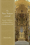The Very Nature of God: Baroque Catholicism and Religious Reform in Bourbon Mexico City