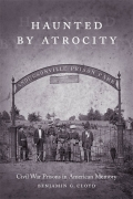 Haunted by Atrocity: Civil War Prisons in American Memory