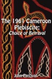 The 1961 Cameroon Plebiscite. Choice or Betrayal