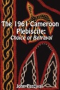 The 1961 Cameroon Plebiscite. Choice or Betrayal Cover