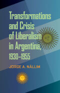Transformations and Crisis of Liberalism in Argentina, 1930–1955: Transformations and Crisis of Liberalism in Argentina, 1930–1955