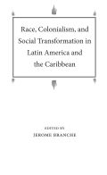 Race, Colonialism, and Social Transformation in Latin America and the Caribbean Cover