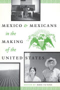 Mexico and Mexicans in the Making of the United States Cover