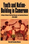 Youth and Nation-Building in Cameroon. A Study of National Youth Day Messages and Leadership Discourse (1949-2009): A Study of National Youth Day Messages and Leadership Discourse (1949-2009)