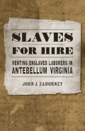 Slaves for Hire: Renting Enslaved Laborers in Antebellum Virginia