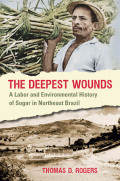 Deepest Wounds: A Labor and Environmental History of Sugar in Northeast Brazil