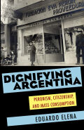 Dignifying Argentina: Peronism, Citizenship, and Mass Consumption