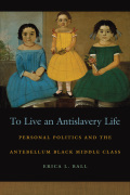 To Live an Antislavery Life: Personal Politics and the Antebellum Black Middle Class