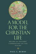 A Model for the Christian Life: Hilary of Poitier's Commentary on the Psalms