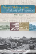 Desert Visions and the Making of Phoenix, 1860-2009 Cover