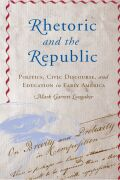 Rhetoric and the Republic: Politics, Civic Discourse, and Education in Early America
