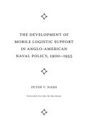 The Development of Mobile Logistic Support in Anglo-American Naval Policy, 1900–1953