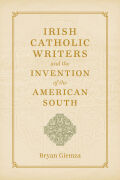 Irish Catholic Writers and the Invention of the American South