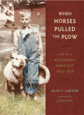 When Horses Pulled the Plow: Life of a Wisconsin Farm Boy, 1910–1929