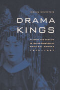 Drama Kings: Players and Publics in the Re-creation of Peking Opera, 1870-1937