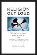 Religion Out Loud: Religious Sound, Public Space, and American Pluralism