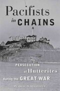 Pacifists in Chains: The Persecution of Hutterites during the Great War