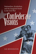 Confederate Visions: Nationalism, Symbolism, and the Imagined South in the Civil War