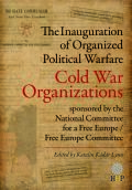 The Inauguration of Organized Political Warfare: Cold War Organizations Sponsored by the National Committee for a Free Europe/ Free Europe Committee cover