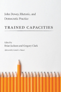 Trained Capacities: John Dewey, Rhetoric, and Democratic Practice