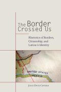 The Border Crossed Us: Rhetorics of Borders, Citizenship, and Latina/o Identity
