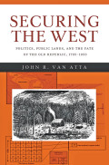 Securing the West: Politics, Public Lands, and the Fate of the Old Republic, 1785–1850