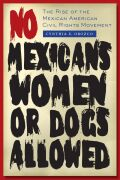 No Mexicans, Women, or Dogs Allowed: The Rise of the Mexican American Civil Rights Movement