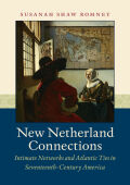New Netherland Connections: Intimate Networks and Atlantic Ties in Seventeenth-Century America