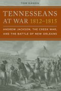 Tennesseans at War, 1812–1815: Andrew Jackson, the Creek War, and the Battle of New Orleans