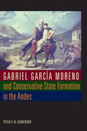 Gabriel García Moreno and Conservative State Formation in the Andes