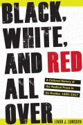 Black, White, and Red All Over: A Cultural History of the Radical Press in Its Heyday, 1900-1917