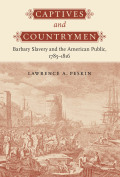 Captives and Countrymen: Barbary Slavery and the American Public, 1785–1816