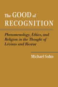 The Good of Recognition: Phenomenology, Ethics, and Religion in the Thought of Levinas and Ricoeur