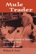 Mule Trader: Ray Lum's Tales of Horses, Mules, and Men