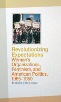 Revolutionizing Expectations: Women's Organizations, Feminism, and American Politics, 1965-1980