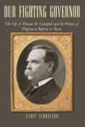 Our Fighting Governor: The Life of Thomas M. Campbell and the Politics of Progressive Reform in Texas