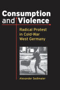 Consumption and Violence: Radical Protest in Cold-War West Germany