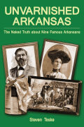 Unvarnished Arkansas: The Naked Truth about Nine Famous Arkansans