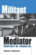 Militant Mediator: Whitney M. Young Jr.