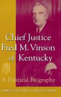 Chief Justice Fred M. Vinson of Kentucky: A Political Biography